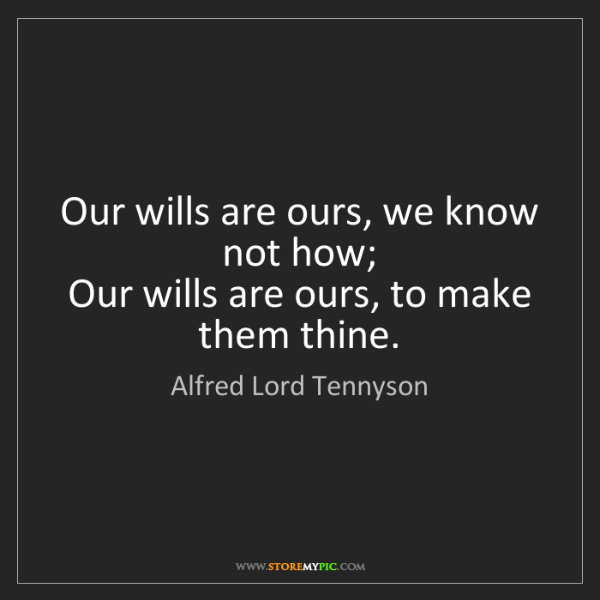 Alfred Lord Tennyson: Our wills are ours, we know not how;  Our wills are ours,...