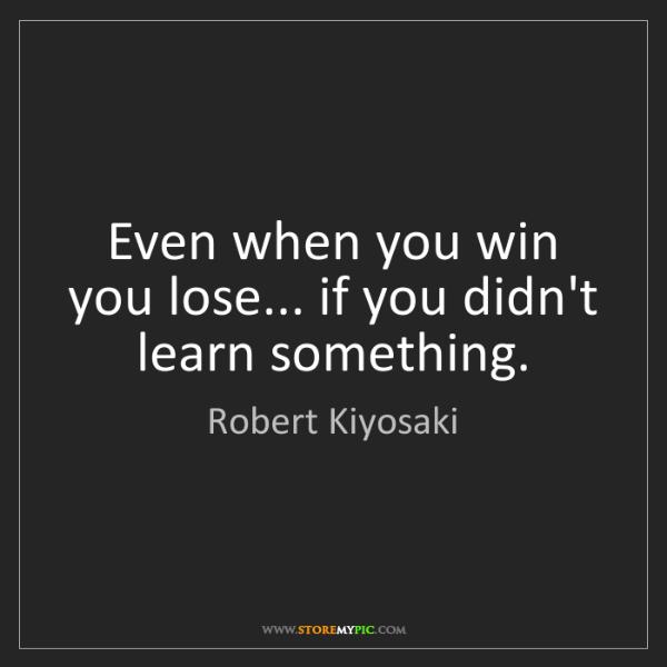 Robert Kiyosaki: Even when you win you lose... if you didn't learn something.