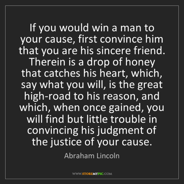 Abraham Lincoln: If you would win a man to your cause, first convince...