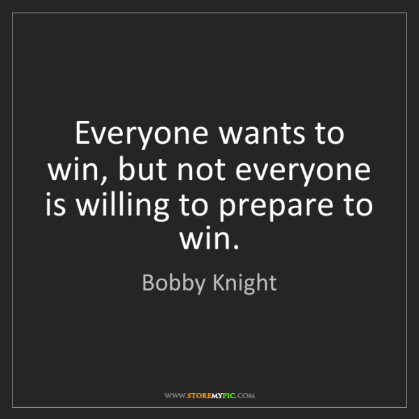 Bobby Knight: Everyone wants to win, but not everyone is willing to...