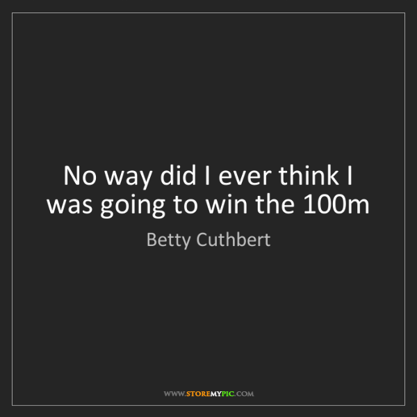 Betty Cuthbert: No way did I ever think I was going to win the 100m