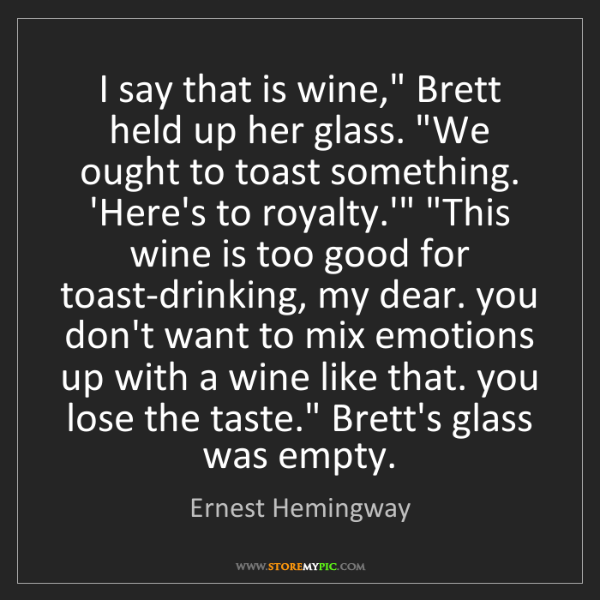 "Ernest Hemingway: I say that is wine,"" Brett held up her glass. ""We ought..."
