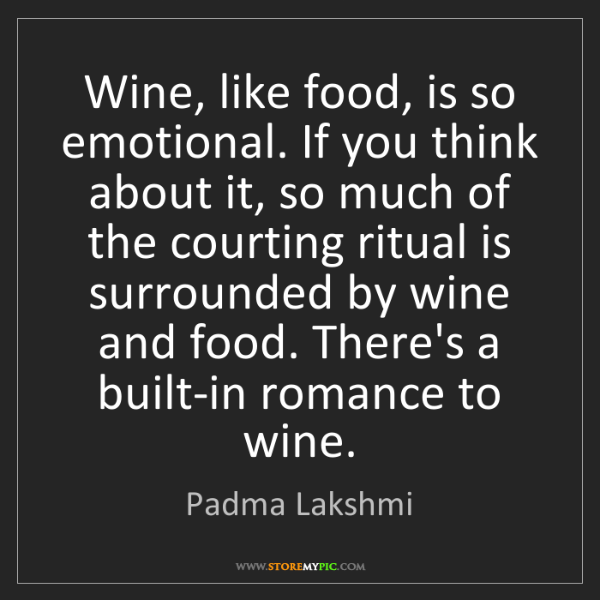 Padma Lakshmi: Wine, like food, is so emotional. If you think about...