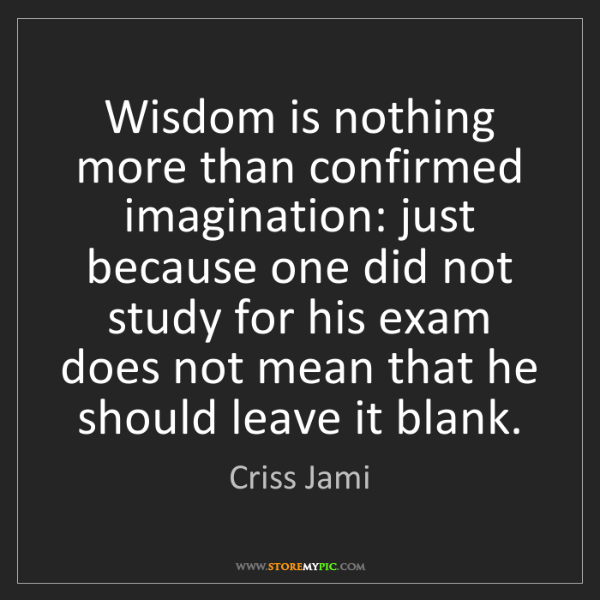 Criss Jami: Wisdom is nothing more than confirmed imagination: just...