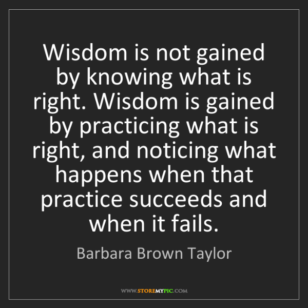 Barbara Brown Taylor: Wisdom is not gained by knowing what is right. Wisdom...