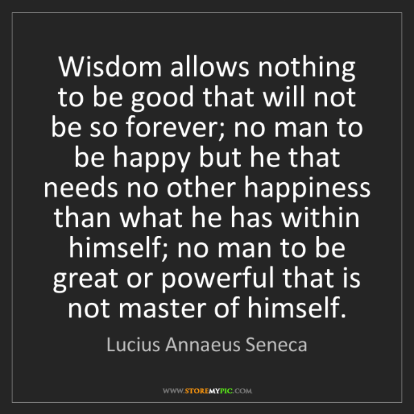 Lucius Annaeus Seneca: Wisdom allows nothing to be good that will not be so...