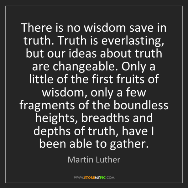 Martin Luther: There is no wisdom save in truth. Truth is everlasting,...