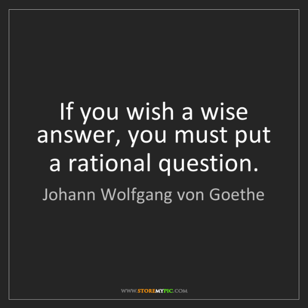 Johann Wolfgang von Goethe: If you wish a wise answer, you must put a rational question.