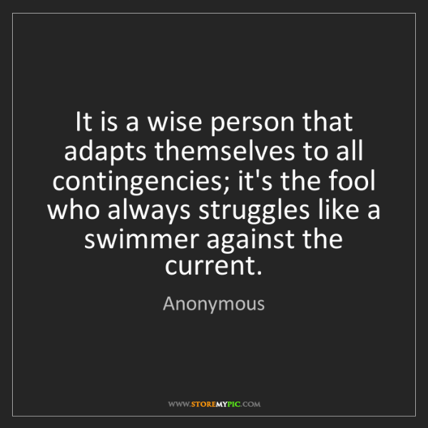 Anonymous: It is a wise person that adapts themselves to all contingencies;...