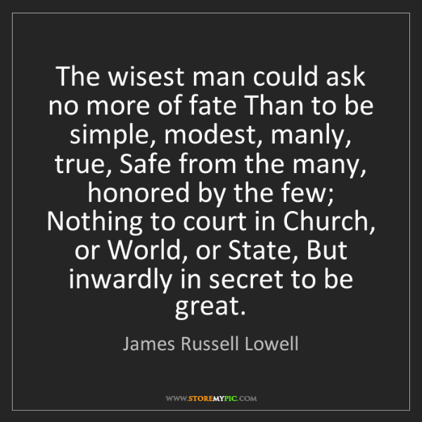 James Russell Lowell: The wisest man could ask no more of fate Than to be simple,...