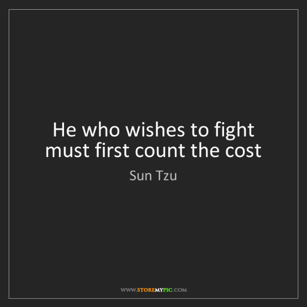 Sun Tzu: He who wishes to fight must first count the cost