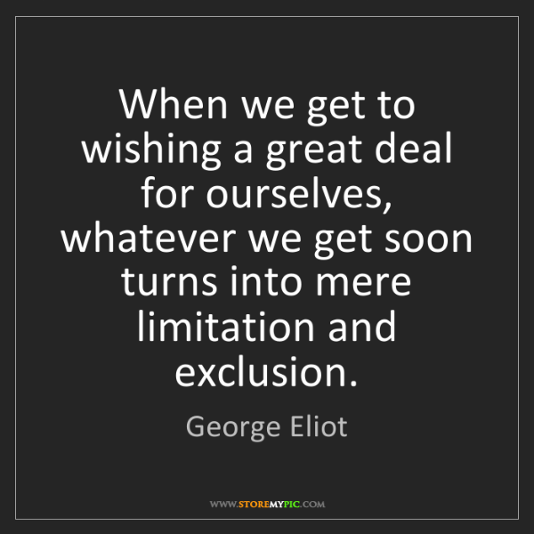 George Eliot: When we get to wishing a great deal for ourselves, whatever...