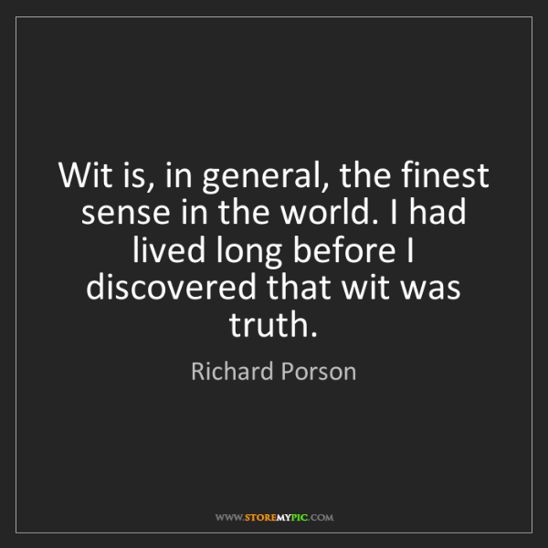 Richard Porson: Wit is, in general, the finest sense in the world. I...