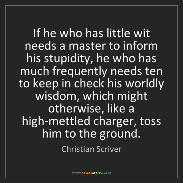 Christian Scriver: If he who has little wit needs a master to inform his...