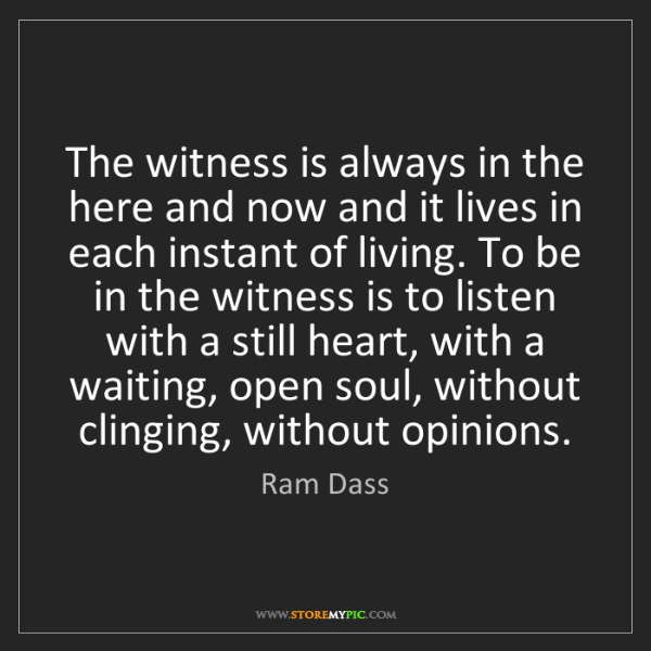 Ram Dass: The witness is always in the here and now and it lives...