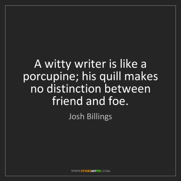 Josh Billings: A witty writer is like a porcupine; his quill makes no...