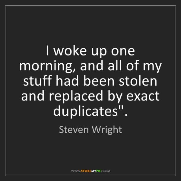 Steven Wright: I woke up one morning, and all of my stuff had been stolen...