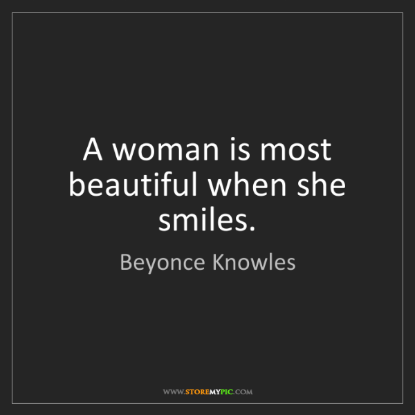 Beyonce Knowles: A woman is most beautiful when she smiles.