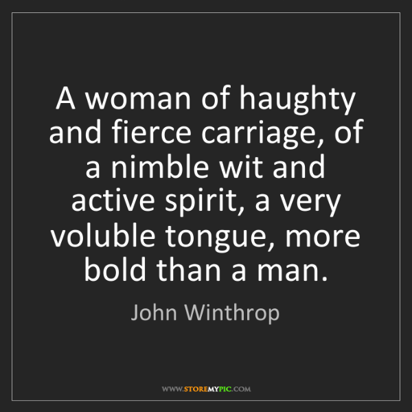 John Winthrop: A woman of haughty and fierce carriage, of a nimble wit...