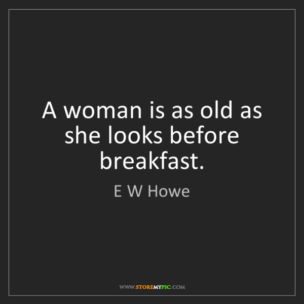 E W Howe: A woman is as old as she looks before breakfast.
