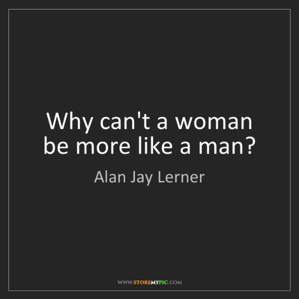 Alan Jay Lerner: Why can't a woman be more like a man?