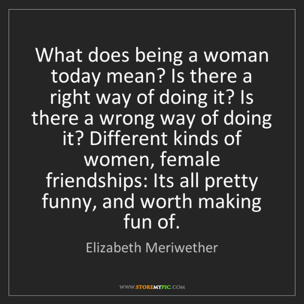 Elizabeth Meriwether: What does being a woman today mean? Is there a right...