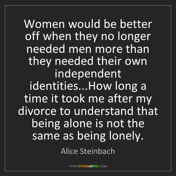 Alice Steinbach: Women would be better off when they no longer needed...