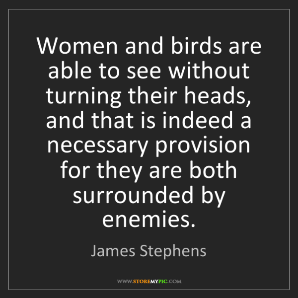 James Stephens: Women and birds are able to see without turning their...
