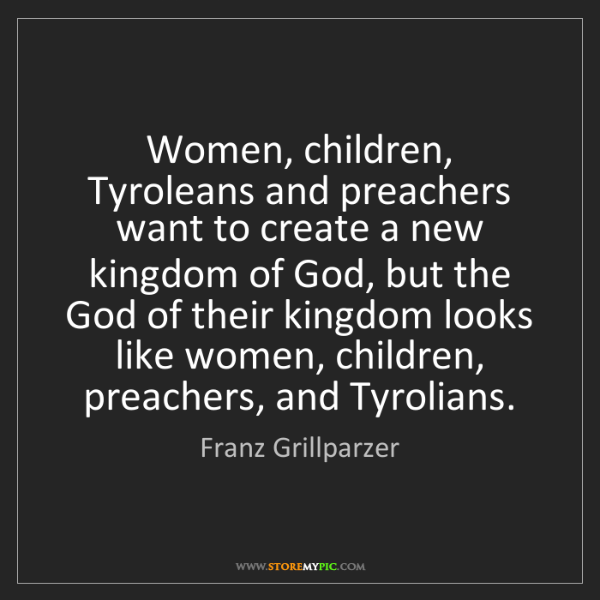 Franz Grillparzer: Women, children, Tyroleans and preachers want to create...
