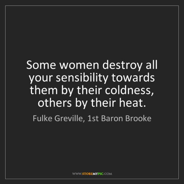 Fulke Greville, 1st Baron Brooke: Some women destroy all your sensibility towards them...
