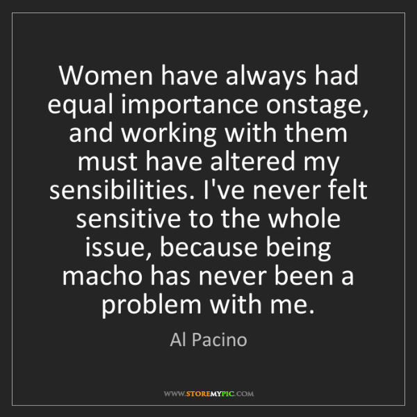 Al Pacino: Women have always had equal importance onstage, and working...