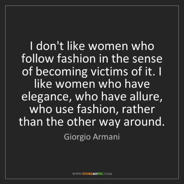 Giorgio Armani: I don't like women who follow fashion in the sense of...