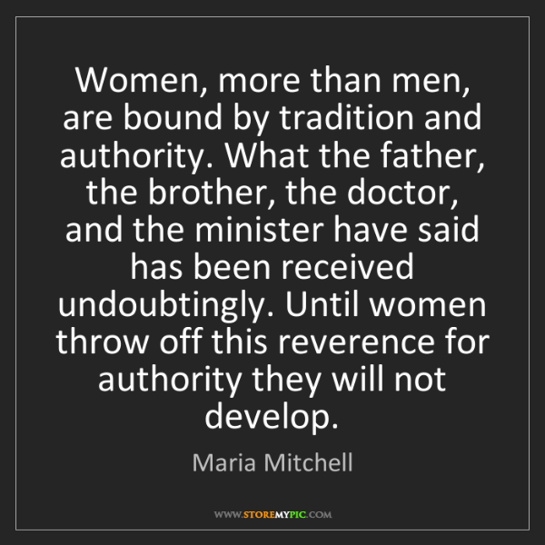 Maria Mitchell: Women, more than men, are bound by tradition and authority....