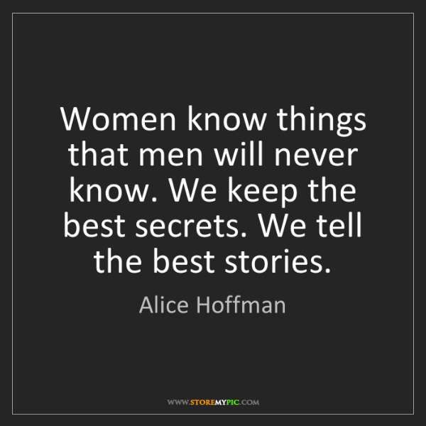 Alice Hoffman: Women know things that men will never know. We keep the...