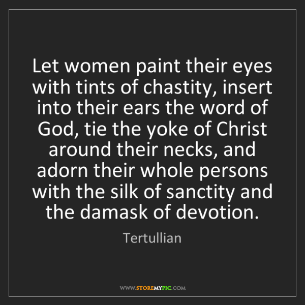 Tertullian: Let women paint their eyes with tints of chastity, insert...