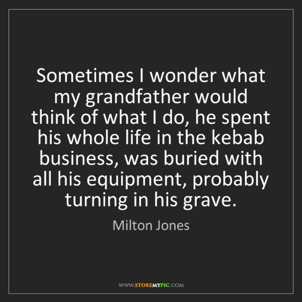 Milton Jones: Sometimes I wonder what my grandfather would think of...