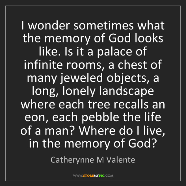 Catherynne M Valente: I wonder sometimes what the memory of God looks like....