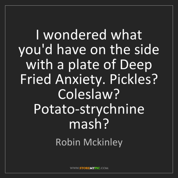 Robin Mckinley: I wondered what you'd have on the side with a plate of...