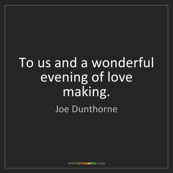 Joe Dunthorne: To us and a wonderful evening of love making.