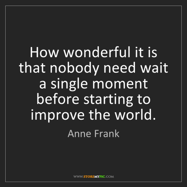 Anne Frank: How wonderful it is that nobody need wait a single moment...