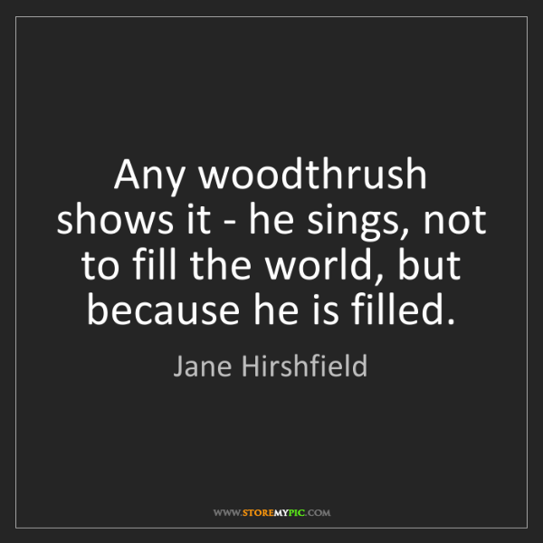 Jane Hirshfield: Any woodthrush shows it - he sings, not to fill the world,...