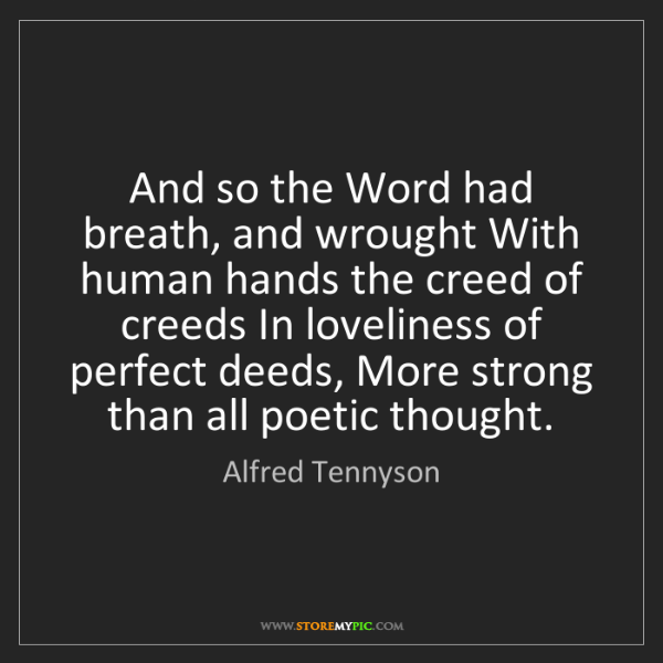 Alfred Tennyson: And so the Word had breath, and wrought With human hands...