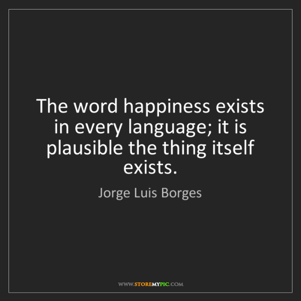 Jorge Luis Borges: The word happiness exists in every language; it is plausible...