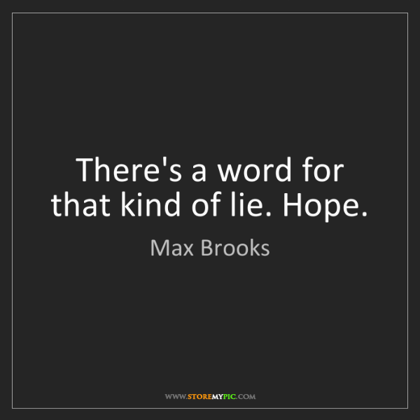 Max Brooks: There's a word for that kind of lie. Hope.