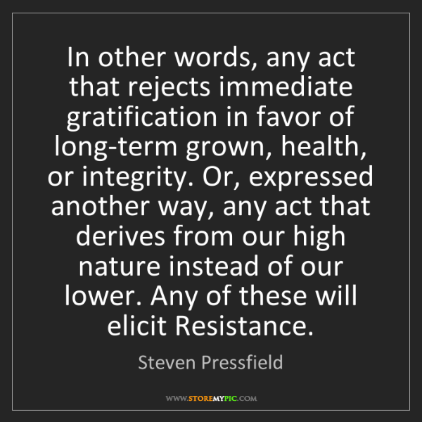 Steven Pressfield: In other words, any act that rejects immediate gratification...