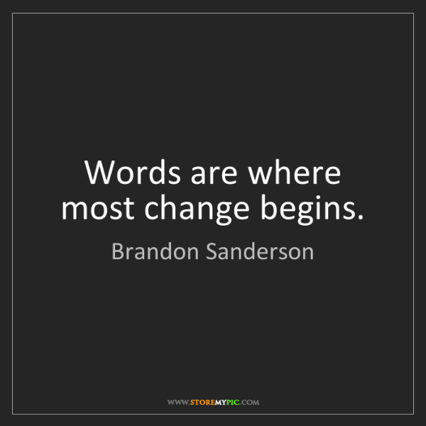 Brandon Sanderson: Words are where most change begins.