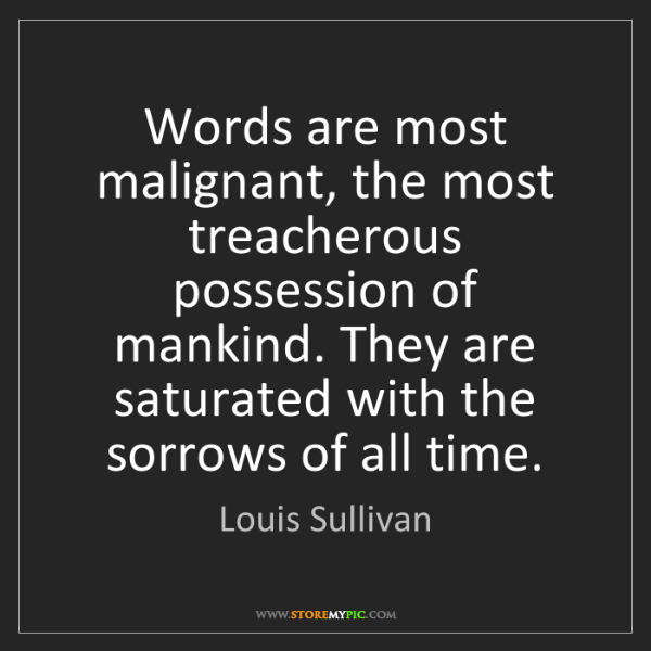 Louis Sullivan: Words are most malignant, the most treacherous possession...