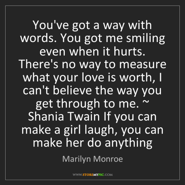 Marilyn Monroe: You've got a way with words. You got me smiling even...