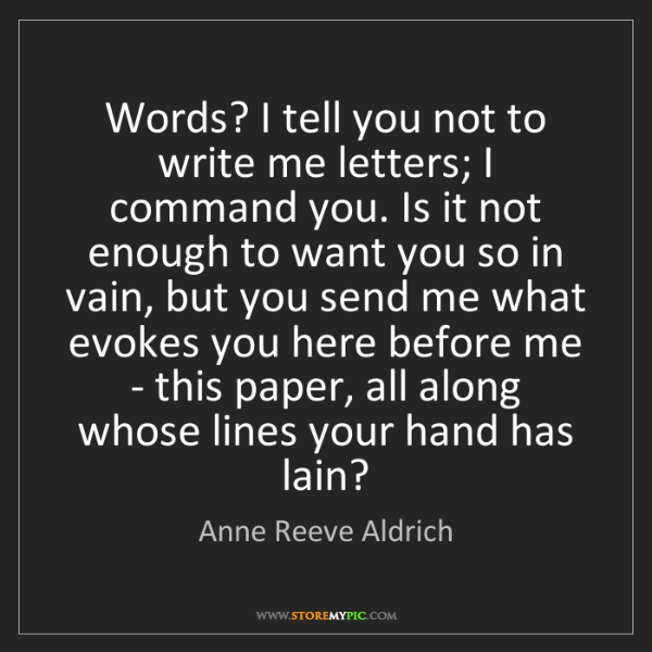 Anne Reeve Aldrich: Words? I tell you not to write me letters; I command...