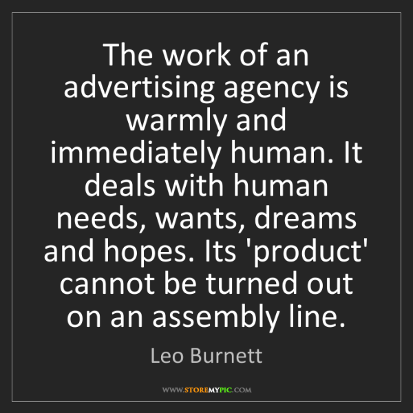 Leo Burnett: The work of an advertising agency is warmly and immediately...